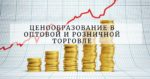Ценообразование в оптовой и розничной торговле
